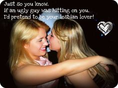 Just so you know, if an ugly guy was hitting on you I'd pretend to be your lesbian lover! ;)