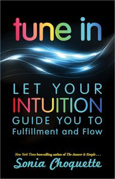 Tune In: Let Your Intuition Guide You to Fulfillment and Flow Mind Body Spirit, Mind Body Soul, New York Times, Intuition, Sonia Choquette, Angel Guide, Spiritual Awakening, Love Life, Helping Others