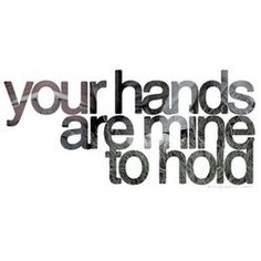 :: QUOTES :: Your hands are mine to hold - every chance I get #quotes