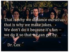 That is why we distance ourselves, that is why we make jokes. We don't do it because it's fun, we do it so that we can get by. Dr. Cox