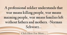 The most popular Norman Schwarzkopf Quotes About War - 71800 : A professional soldier understands that war means killing people, war means maiming people, war means families left without fathers and mothers. War Quotes, Norman