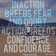 """We love this Dale Carnegie quote. """"Inaction breeds fear and doubt. Actions breeds confidence and courage."""" Fear is False Evidence Appearing Real. It's fake ! Fear is fake... Nor my real. It's standing in the doorway daring you to step through to your destiny! What lies on the other side is a grand adventure. Step through what only """"appears"""" real. #nofear #action #Godconfidence #onlyGod #yoga #faith #yogafaith#lovecastsoutallfear #fearless #jjesusyoga #jesusfirstyogasecond yogafaith.org"""