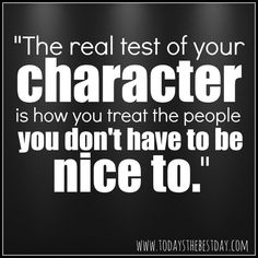 """The real test of character is how you treat the people you don't have to be nice to."" #quotes"