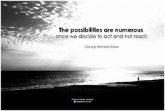 The possibilities are numerous once we decide to act and not react. - George Bernard Shaw