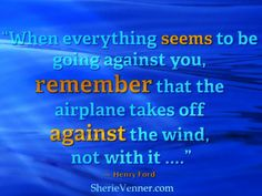 """""""When everything seem to be going against you, remember that the airplane takes off against the wind, not with it ...."""" Henry Ford #quote"""