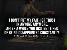 I don't put my faith or trust in anyone anymore. After a while you just get tired of being dispointed constantly.
