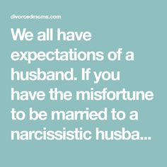 We all have expectations of a husband. If you have the misfortune to be married to a narcissistic husband here are seven things you should never expect.