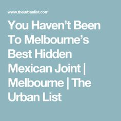 You Haven't Been To Melbourne's Best Hidden Mexican Joint Breakup, Melbourne, Mexican, Urban, Food, Cafes, Breaking Up, Essen, Meals