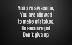 You are awesome, You are allowed to make mistakes, Be encouraged Don't give up