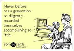 Never before   has a generation   so diligently   recorded  themselves  accomplishing so  little.