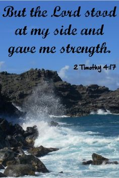 But the Lord stood at my side and gave me strength. ~ 2 Timothy 4:17