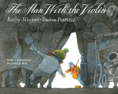 Stinson, Kathy. The Man with the Violin. Illustrated by Dušan Petričić. Book Review. | Bonnie Ferrante – Books for Children