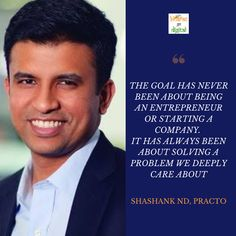 The Goal Has Never Been About Being An Entrepreneur Or Starting A Company. It Has Always Been About Solving A Problem We Deeply Care About. Shashank ND, Practo Startup Quotes, Starting A Company, Always Be, Entrepreneur, Goals