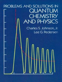 Problems and Solutions in Quantum Chemistry and Physics by Charles S. Johnson  280 problems, with detailed solutions, plus 139 exercises, all covering quantum mechanics, wave mechanics, angular momentum, molecular spectroscopy, scattering theory, and related subjects. 'An excellent problem book . . . I would highly recommend it as a required supplement to students taking their first quantum chemistry course.' — Journal of the American Chemical Society.