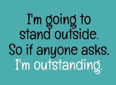 I'm going to stand outside... Outstanding