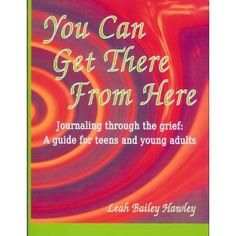 You Can Get There from Here: Journaling Through the Grief, a Guide for Teens and Young Adults