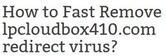 How to Fast Remove lpcloudbox410.com redirect virus? lpcloudbox410.com is a browser hijacker virus, which usually pretends as a harmless search engine like Google,Yahoo and Bing. If you are not careful enough, the virus can invade into your system secretly when you visit unsafe websites, install infected freeware or open a spam attachment.