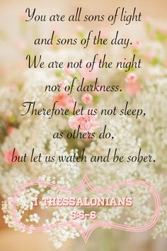 I Thessalonians are all the children of light, and the children of the day: we are not of the night, nor of darkness. Therefore let us not sleep, as do others; but let us watch and be sober. Faith Quotes, Bible Quotes, Gods Promises, Bible Promises, Joy Of The Lord, 1 Thessalonians, Bible Scriptures, Scripture Verses, Lord And Savior