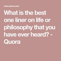 What is the best one liner on life or philosophy that you have ever heard? - Quora
