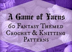 A  Game of Yarns - 60 Fantasy Themed Crochet and Knitting Patterns...if I decide to learn how to crochet. ;)