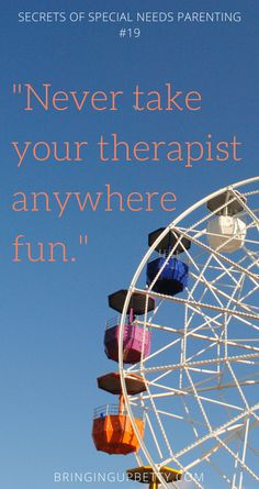 It may not seem obvious, but it's an important lesson to learn: when your child has a life full of therapy, don't take the therapist anywhere fun. Your favorite place to relax and have fun will easily turn into another place to work on skills - and feel guilty if you don't.