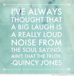 I've always thought that a big laugh is really loud noise from the soul saying ain't that the truth