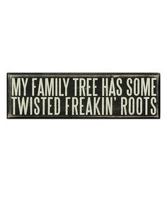 """""""My family tree has some twisted freakin' roots"""""""