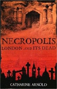 Mistress of Death: Catharine Arnold's Necropolis: London and It's Dead