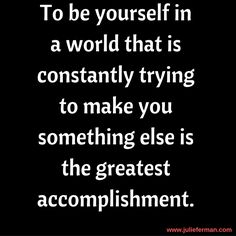 To be yourself in a world that is constantly trying to make you something else is the greatest accomplishment. >>> http://blog.julieferman.com
