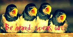 Be heard; speak out!