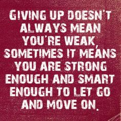 Giving up doesn't always mean you're weak, sometimes it means you are strong enough and smart enough to let go and move on. [[True]]