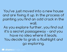 Prompt -- you've just moved into a new house and are fixing it up. in the process of painting you find an odd crack in the wall. as you explore further, you find out it's a secret passageway - and you have no idea where is leads. you decided to grab a flashlight and go exploring