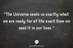 """The Universe sends us exactly what we are ready for at the exact time we need it in our lives."""