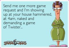 Send me one more game request and I'm showing up at your house hammered, at 4am, naked and demanding a game of Twister…   Snarkecards