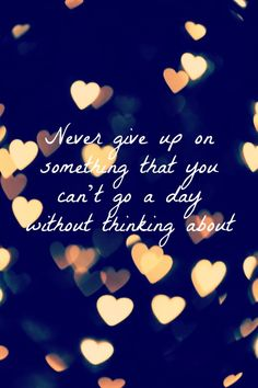 Never give up on love Đừng bao giờ rời bỏ ai mà bạn không thể đi hết một ngày mà không nghĩ về họ,