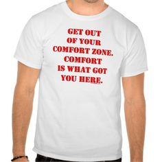 Get Out of Your Comfort Zone! T Shirts