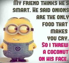 lol so mean this once happened to me with a avacado but I never said anything about onions. Ouch.