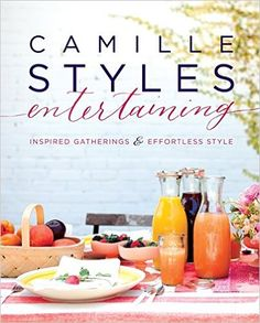 Camille Styles Entertaining: Inspired Gatherings and Effortless Style: Camille Styles: 9780062297273: Amazon.com: Books