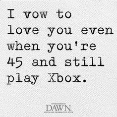 When you're 45 and still playing XBOX, I'll be sitting next to you with the second controller playing too #weddingvows