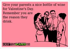 Give your parents a nice bottle of wine for Valentine's Day.  Remember you are the reason they drink.