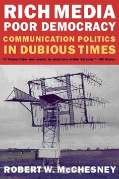 Rich Media, Poor Democracy: Communication Politics in Dubious Times by Robert W. McChesney