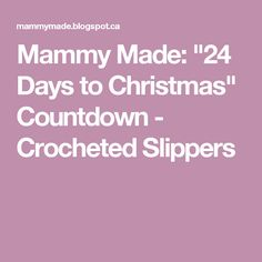 """Mammy Made: Days to Christmas"""" Countdown - Crocheted Slippers Christmas Day Countdown, Days To Christmas, Crocheted Slippers, Big Bows, Projects To Try, Crochet Patterns, Gifts, Recycle Jeans, Easy"""