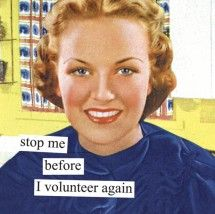 """Stop me before I volunteer again"".  LOL!"