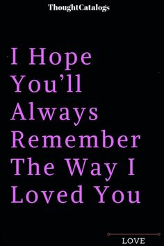 I Hope You'll Always Remember The Way I Loved You - Thoughts Feeds . Love Quotes For Boyfriend, Love Quotes For Him, Love Hurts Quotes, Real Love, Love You More, I Love Me, Finding Love, Looking For Love, Hurt Quotes