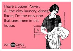 Funny Somewhat Topical Ecard: I have a Super Power. All the dirty laundry, dishes, floors, I'm the only one that sees them in this house.