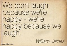 """We don't laugh because we're happy - we're happy because we laugh."" ~ William James"