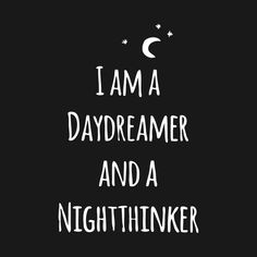 I am a daydreamer and a nightthinker