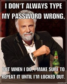 I don't always type my password wrong, but when I do, I make sure to repeat it until I'm locked out.