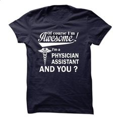 Of course i am awesome, I am a PHYSICIAN ASSISTANT - shirt outfit #summer tee #wet tshirt
