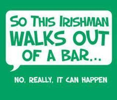Now if he walks in a straigh line that is debatable.lol!I love being Irish!haha